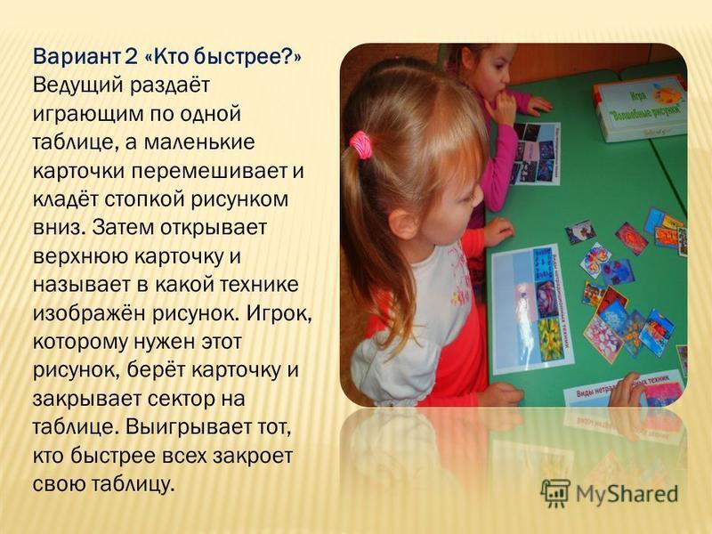 Вариант 2 «Кто быстрее?» Ведущий раздаёт играющим по одной таблице, а маленькие карточки перемешивает и кладёт стопкой рисунком вниз. Затем открывает верхнюю карточку и называет в какой технике изображён рисунок. Игрок, которому нужен этот рисунок, б