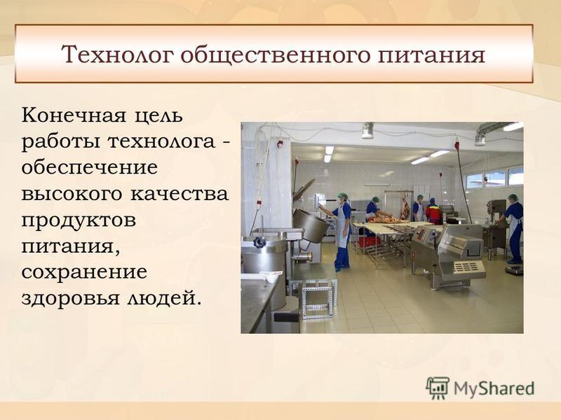 Конечная цель работы технолога - обеспечение высокого качества продуктов питания, сохранение здоровья людей. Технолог общественного питания
