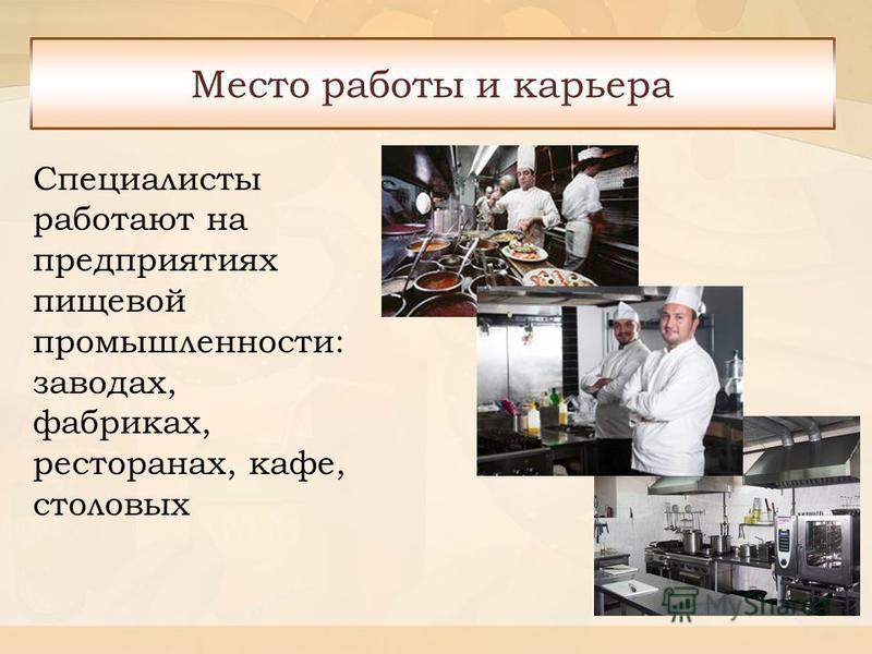 Специалисты работают на предприятиях пищевой промышленности: заводах, фабриках, ресторанах, кафе, столовых Место работы и карьера