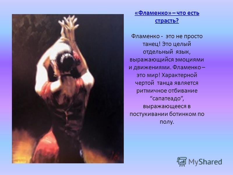 «Фламенко» – что есть страсть? «Фламенко» – что есть страсть? Фламенко - это не просто танец! Это целый отдельный язык, выражающийся эмоциями и движениями. Фламенко – это мир! Характерной чертой танца является ритмичное отбивание сапатеадо, выражающе