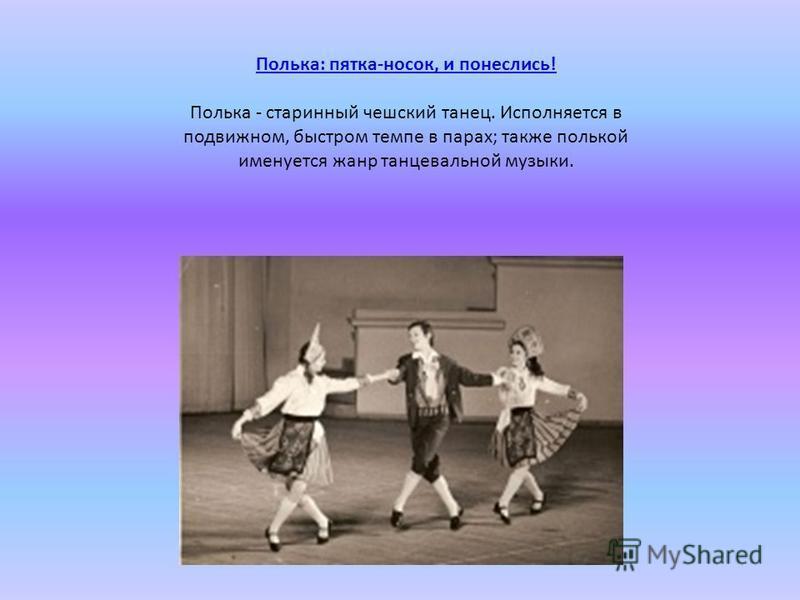 Полька: пятка-носок, и понеслись! Полька - старинный чешский танец. Исполняется в подвижном, быстром темпе в парах; также полькой именуется жанр танцевальной музыки.