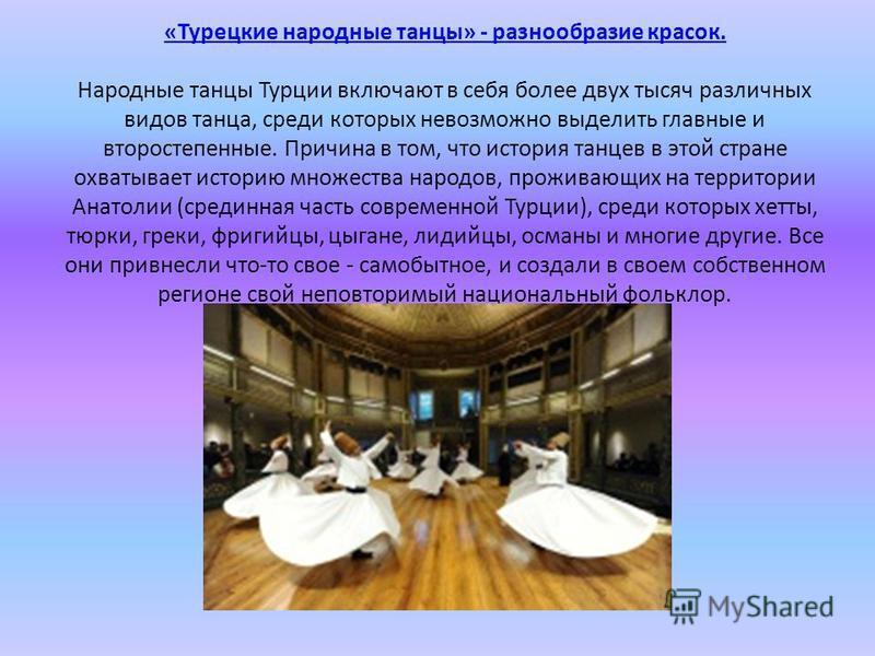 «Турецкие народные танцы» - разнообразие красок. «Турецкие народные танцы» - разнообразие красок. Народные танцы Турции включают в себя более двух тысяч различных видов танца, среди которых невозможно выделить главные и второстепенные. Причина в том,