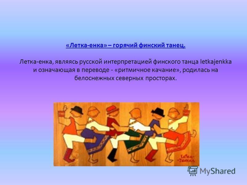 «Летка-енка» – горячий финский танец. «Летка-енка» – горячий финский танец. Летка-енка, являясь русской интерпретацией финского танца letkajenkka и означающая в переводе - «ритмичное качание», родилась на белоснежных северных просторах.