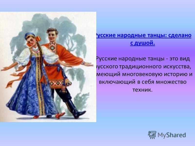 Русские народные танцы: сделано с душой. Русские народные танцы: сделано с душой. Русские народные танцы - это вид русского традиционного искусства, имеющий многовековую историю и включающий в себя множество техник.