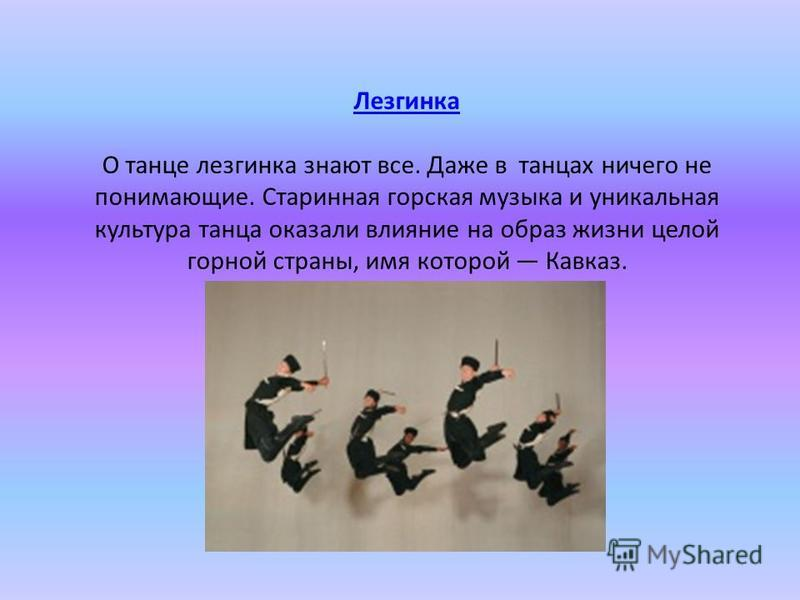 Лезгинка Лезгинка О танце лезгинка знают все. Даже в танцах ничего не понимающие. Старинная горская музыка и уникальная культура танца оказали влияние на образ жизни целой горной страны, имя которой Кавказ.