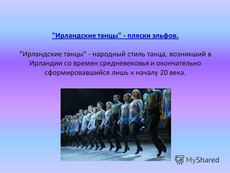 Ирландские танцы - пляски эльфов. Ирландские танцы - пляски эльфов. Ирландские танцы - народный стиль танца, возникший в Ирландии со времен средневековья и окончательно сформировавшийся лишь к началу 20 века.