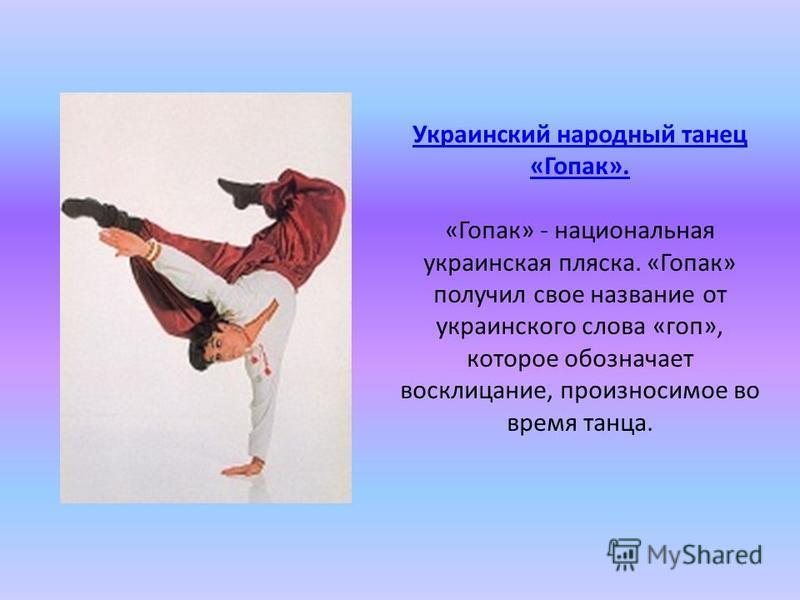 Украинский народный танец «Гопак». Украинский народный танец «Гопак». «Гопак» - национальная украинская пляска. «Гопак» получил свое название от украинского слова «гоп», которое обозначает восклицание, произносимое во время танца.