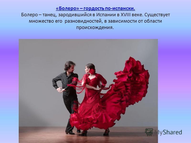 «Болеро» – гордость по-испански. «Болеро» – гордость по-испански. Болеро – танец, зародившийся в Испании в XVIII веке. Существует множество его разновидностей, в зависимости от области происхождения.
