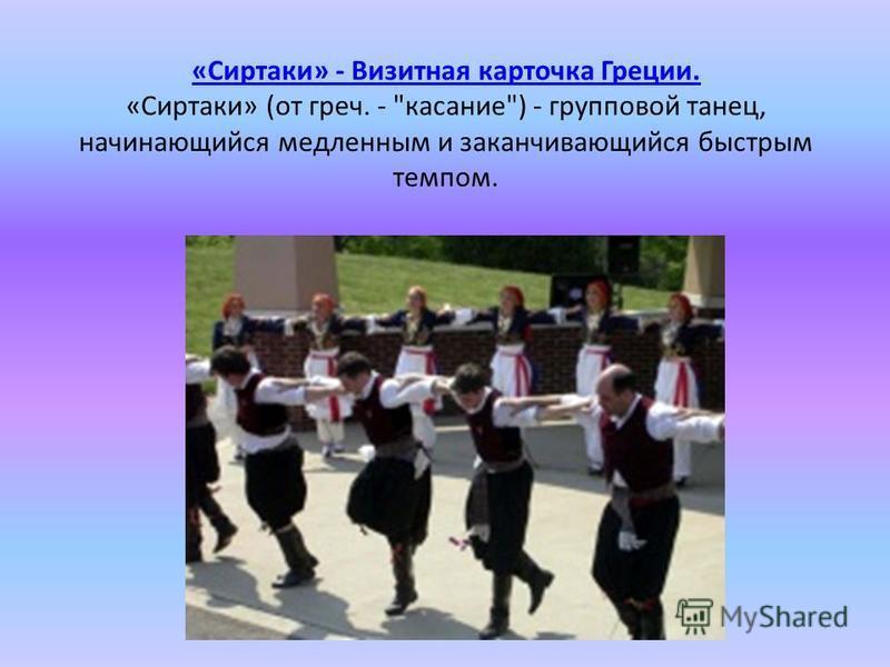 «Сиртаки» - Визитная карточка Греции. «Сиртаки» - Визитная карточка Греции. «Сиртаки» (от греч. - касание) - групповой танец, начинающийся медленным и заканчивающийся быстрым темпом.