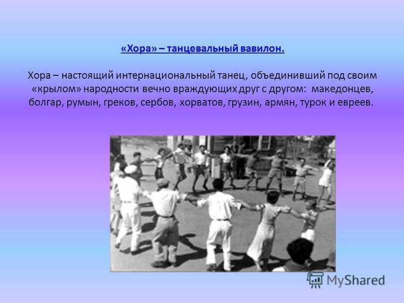 «Хора» – танцевальный вавилон. «Хора» – танцевальный вавилон. Хора – настоящий интернациональный танец, объединивший под своим «крылом» народности вечно враждующих друг с другом: македонцев, болгар, румын, греков, сербов, хорватов, грузин, армян, тур