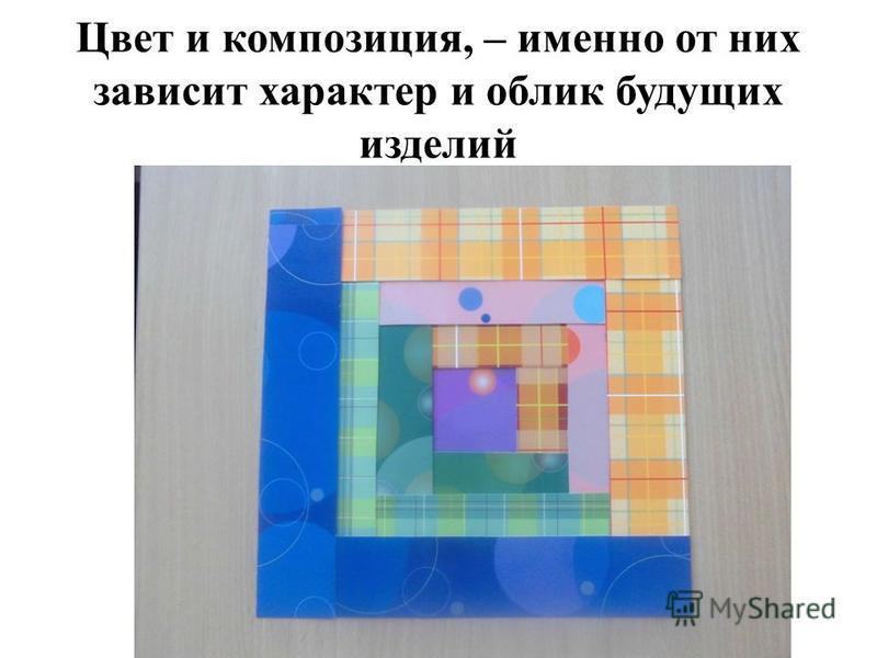 Цвет и композиция, – именно от них зависит характер и облик будущих изделий