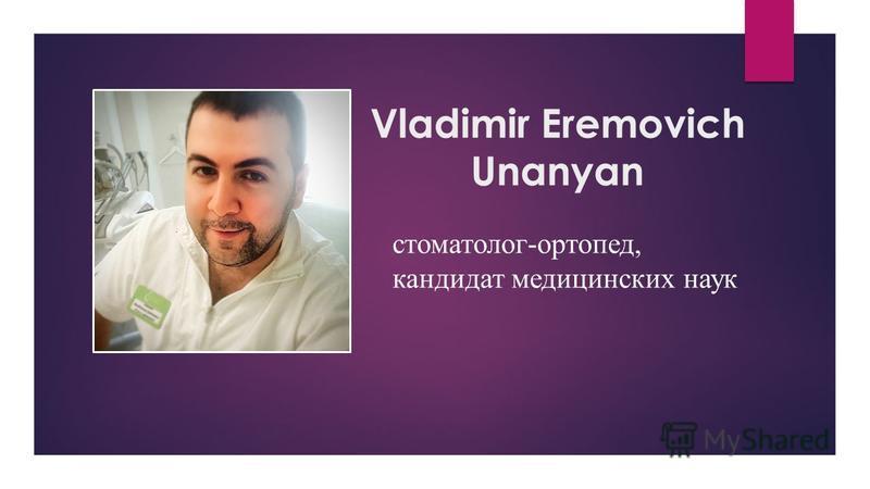 Vladimir Eremovich Unanyan стоматолог-ортопед, кандидат медицинских наук