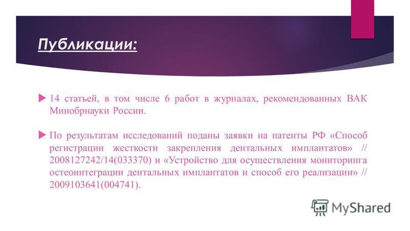 Публикации: 14 статьей, в том числе 6 работ в журналах, рекомендованных ВАК Минобрнауки России. По результатам исследований поданы заявки на патенты РФ «Способ регистрации жесткости закрепления дентальных имплантатов» // 2008127242/14(033370) и «Устр
