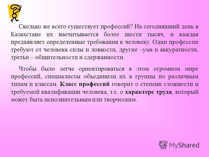 Сколько же всего существует профессий? На сегодняшний день в Казахстане их насчитывается более шести тысяч, и каждая предъявляет определенные требования к человеку. Одни профессии требуют от человека силы и ловкости, другие –ума и аккуратности, треть