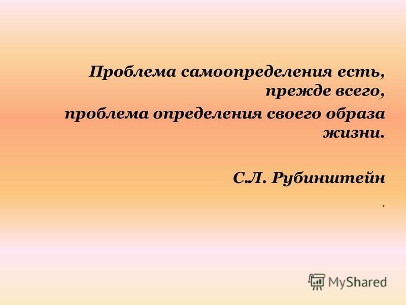 Пробылема самоопределения есть, прежде всего, пробылема определения своего образа жизни. С.Л. Рубинштейн.