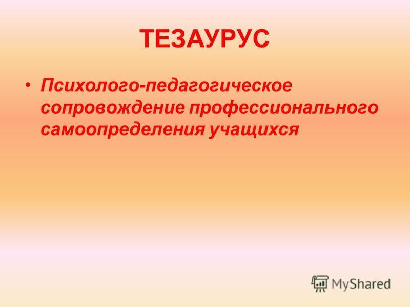 ТЕЗАУРУС Психолого-педагогическое сопровождение профессионального самоопределения учащихся
