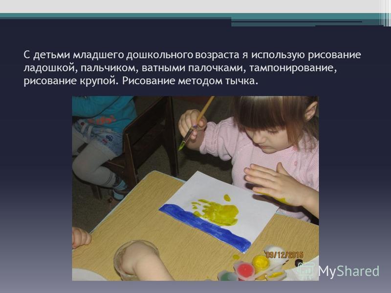 С детьми младшего дошкольного возраста я использую рисование ладошкой, пальчиком, ватными палочками, тампонирование, рисование крупой. Рисование методом тычка.