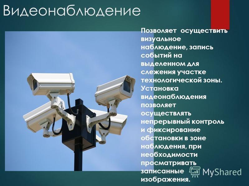 Видеонаблюдение Позволяет осуществить визуальное наблюдение, запись событий на выделенном для слежения участке технологической зоны. Установка видеонаблюдения позволяет осуществлять непрерывный контроль и фиксирование обстановки в зоне наблюдения, пр