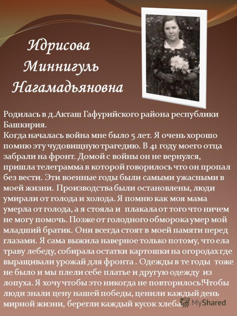 Идрисова Миннигуль Нагамадьяновна Родилась в д.Акташ Гафурийского района республики Башкирия. Когда началась война мне было 5 лет. Я очень хорошо помню эту чудовищную трагедию. В 41 году моего отца забрали на фронт. Домой с войны он не вернулся, приш