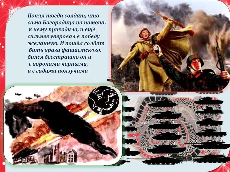 Понял тогда солдат, что сама Богородица на помощь к нему приходила, и ещё сильнее уверовал в победу желанную. И пошёл солдат бить врага фашистского, бился бесстрашно он и с воронами чёрными, и с гадами ползучими.