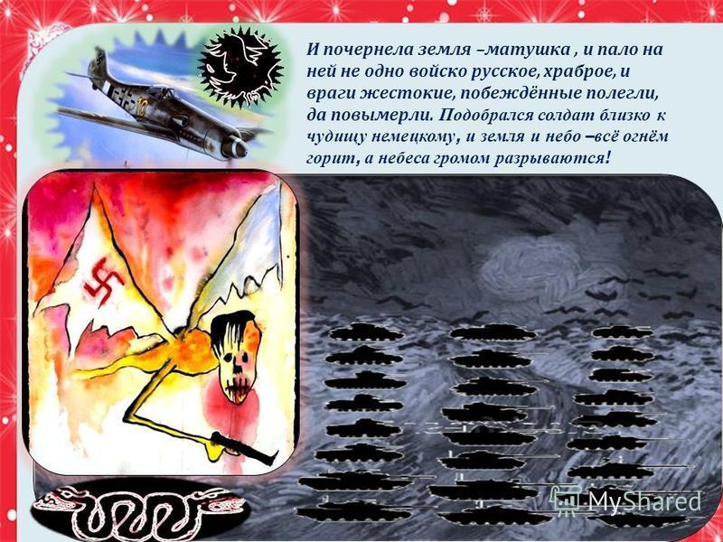 И почернела земля – матушка, и пало на ней не одно войско русское, храброе, и враги жестокие, побеждённые полегли, да повымерли. Подобрался солдат близко к чудищу немецкому, и земля и небо – всё огнём горит, а небеса громом разрываются !