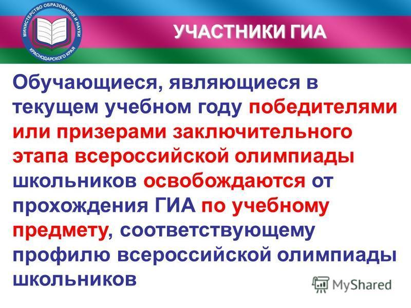УЧАСТНИКИ ГИА Обучающиеся, являющиеся в текущем учебном году победителями или призерами заключительного этапа всероссийской олимпиады школьников освобождаются от прохождения ГИА по учебному предмету, соответствующему профилю всероссийской олимпиады ш