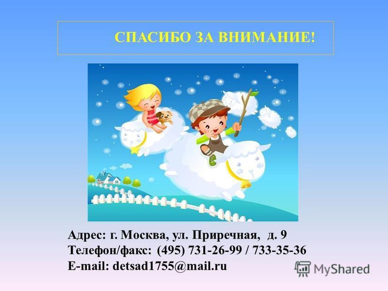 СПАСИБО ЗА ВНИМАНИЕ! Адрес: г. Москва, ул. Приречная, д. 9 Телефон/факс: (495) 731-26-99 / 733-35-36 E-mail: detsad1755@mail.ru