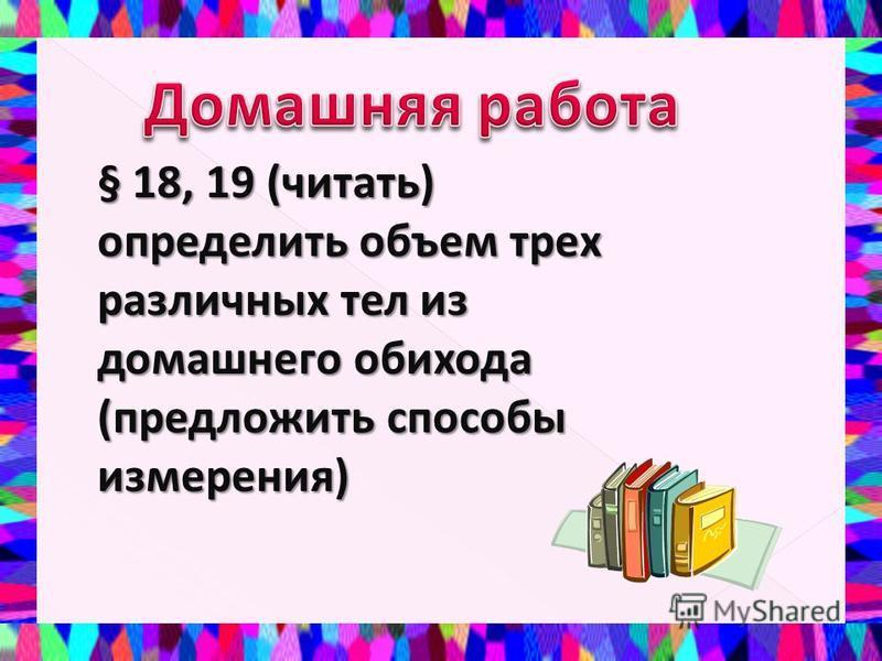 § 18, 19 (читать) определить объем трех различных тел из домашнего обихода (предложить способы измерения)