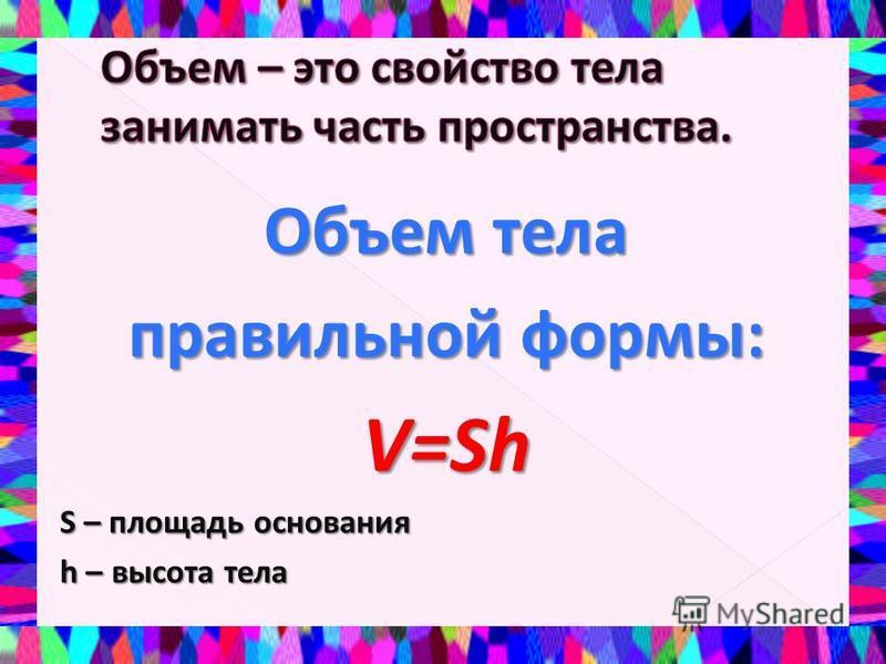 Объем тела правильной формы: V=Sh S – площадь основания h – высота тела