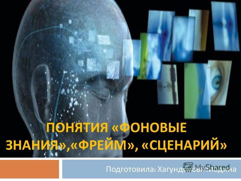 ПОНЯТИЯ « ФОНОВЫЕ ЗНАНИЯ »,« ФРЕЙМ », « СЦЕНАРИЙ » Подготовила : Хагундокова Мадина