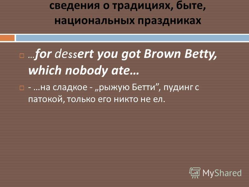 сведения о традициях, быте, национальных праздниках … for dessert you got Brown Betty, which nobody ate… - … на сладкое - рыжую Бетти, пудинг с патокой, только его никто не ел.