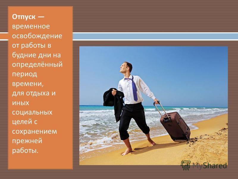 Отпуск временное освобождение от работы в будние дни на определённый период времени, для отдыха и иных социальных целей с сохранением прежней работы.