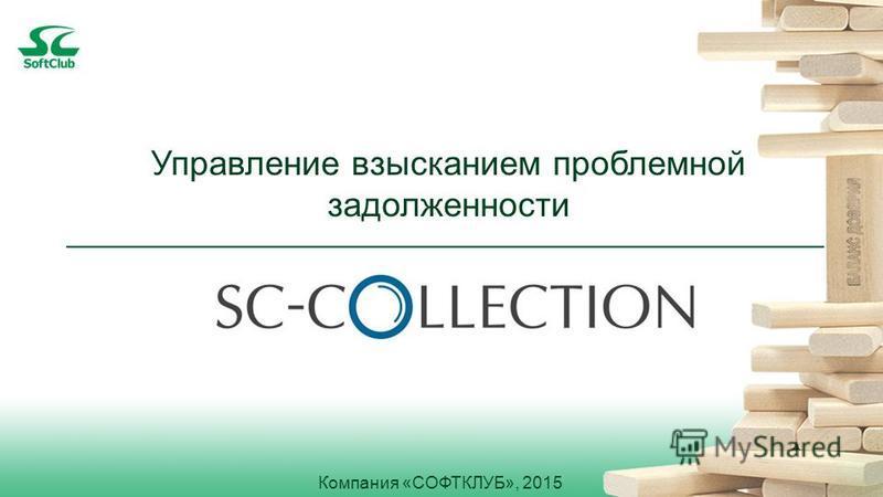 Компания «СОФТКЛУБ», 2015 Управление взысканием проблемной задолженности