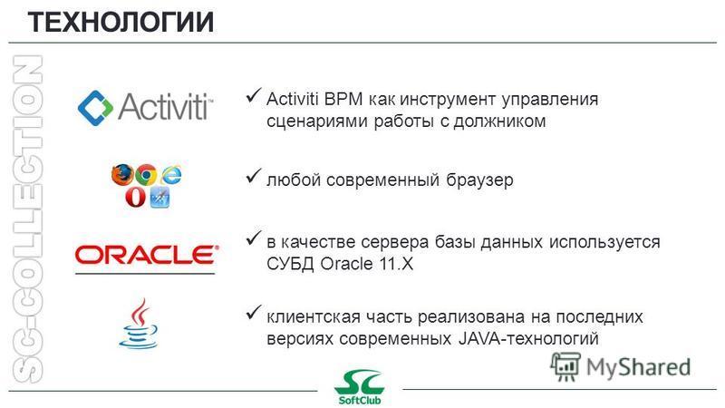 ТЕХНОЛОГИИ любой современный браузер в качестве сервера базы данных используется СУБД Oracle 11. X Activiti BPM как инструмент управления сценариями работы с должником клиентская часть реализована на последних версиях современных JAVA-технологий