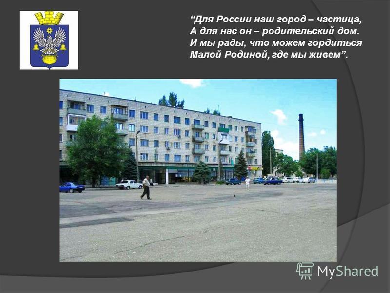 Для России наш город – частица, А для нас он – родительский дом. И мы рады, что можем гордиться Малой Родиной, где мы живем.