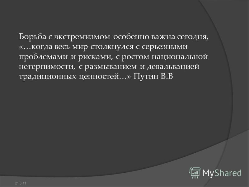 Борьба с экстремизмом особенно важна сегодня, «…когда весь мир столкнулся с серьезными проблемами и рисками, с ростом национальной нетерпимости, с размыванием и девальвацией традиционных ценностей…» Путин В.В 21.6.11