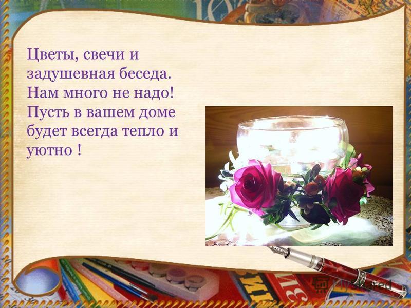 Цветы, свечи и задушевная беседа. Нам много не надо! Пусть в вашем доме будет всегда тепло и уютно !
