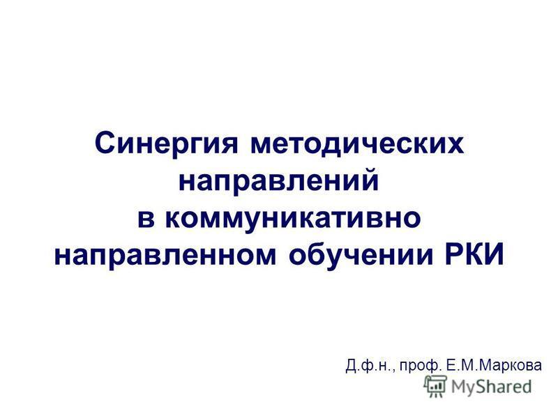 Синергия методических направлений в коммуникативно направленном обучении РКИ Д.ф.н., проф. Е.М.Маркова