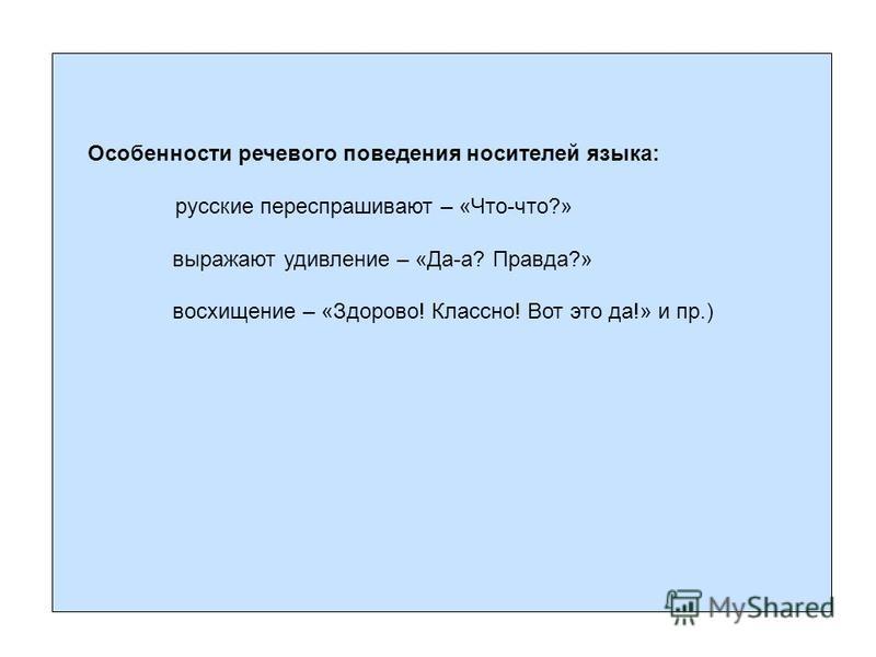 Особенности речевого поведения носителей языка: русские переспрашивают – «Что-что?» выражают удивление – «Да-а? Правда?» восхищение – «Здорово! Классно! Вот это да!» и пр.)