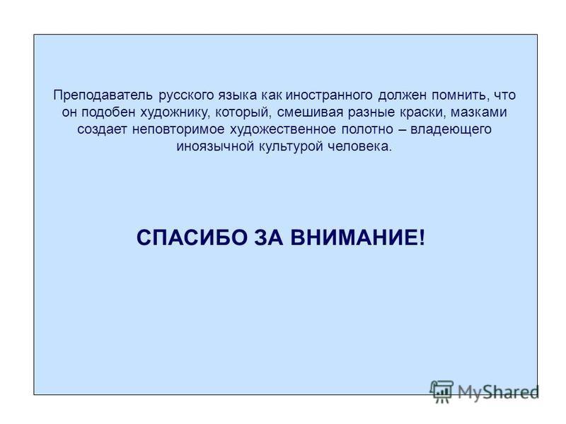 Преподаватель русского языка как иностранного должен помнить, что он подобен художнику, который, смешивая разные краски, мазками создает неповторимое художественное полотно – владеющего иноязычной культурой человека. СПАСИБО ЗА ВНИМАНИЕ!