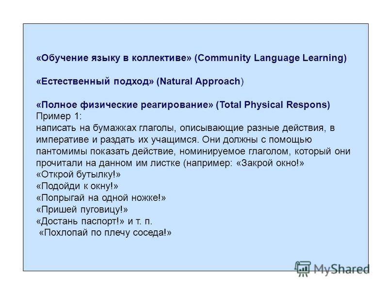 «Обучение языку в коллективе» (Community Language Learning) «Естественный подход» (Natural Approach) «Полное физические реагирование» (Total Physical Respons) Пример 1: написать на бумажках глаголы, описывающие разные действия, в императиве и раздать