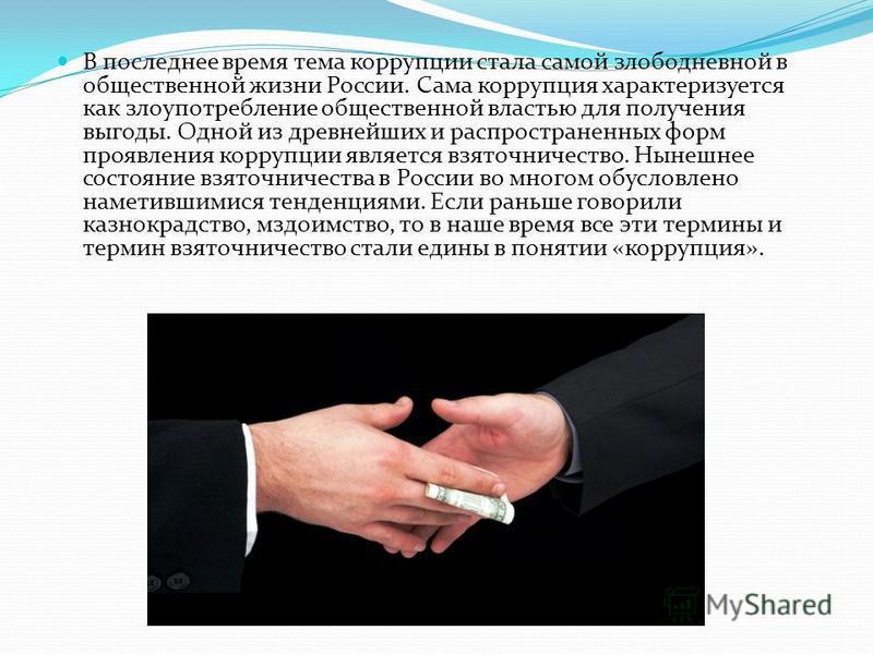 В последнее время тема коррупции стала самой злободневной в общественной жизни России. Сама коррупция характеризуется как злоупотребление общественной властью для получения выгоды. Одной из древнейших и распространенных форм проявления коррупции явля