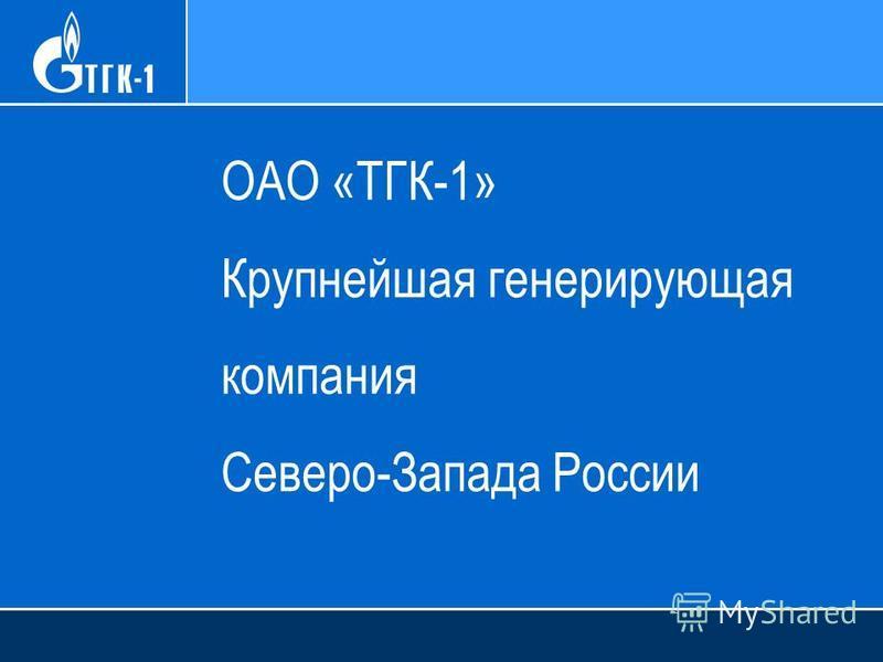 ОАО «ТГК-1» Крупнейшая генерирующая компания Северо-Запада России