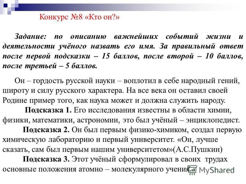 Конкурс 8 «Кто он?» Задание: по описанию важнейших событий жизни и деятельности учёного назвать его имя. За правильный ответ после первой подсказки – 15 баллов, после второй – 10 баллов, после третьей – 5 баллов. Он – гордость русской науки – воплоти
