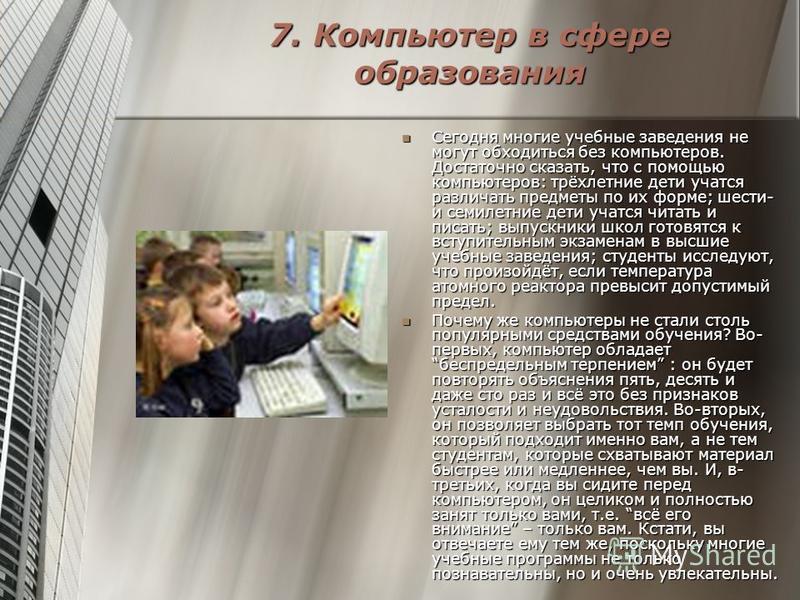 7. Компьютер в сфере образования Сегодня многие учебные заведения не могут обходиться без компьютеров. Достаточно сказать, что с помощью компьютеров: трёхлетние дети учатся различать предметы по их форме; шести- и семилетние дети учатся читать и писа