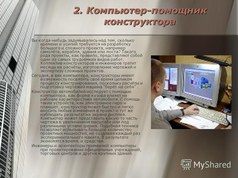 2. Компьютер-помощник конструктора Вы когда-нибудь задумывались над тем, сколько времени и усилий требуется на разработку большого и сложного проекта, например самолёта, корабля, здания или моста? Такого рода проекты, как правило, представляют собой