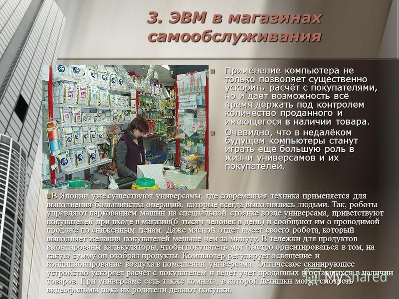 3. ЭВМ в магазинах самообслуживания Применение компьютера не только позволяет существенно ускорить расчёт с покупателями, но и даёт возможность всё время держать под контролем количество проданного и имеющегося в наличии товара. Применение компьютера
