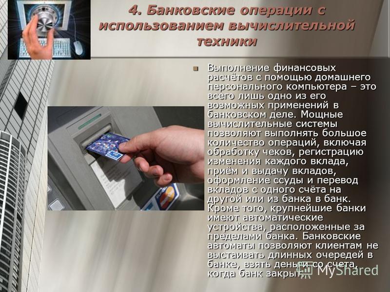 4. Банковские операции с использованием вычислительной техники Выполнение финансовых расчётов с помощью домашнего персонального компьютера – это всего лишь одно из его возможных применений в банковском деле. Мощные вычислительные системы позволяют вы