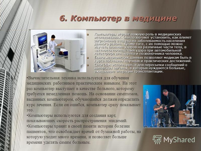 6. Компьютер в медицине Компьютеры играют важную роль в медицинских исследованиях. Они позволяют установить, как влияет загрязнение воздуха на заболеваемость населения данного района. Кроме того, с их помощью можно изучать влияние ударов на различные