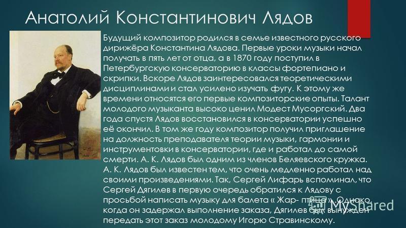 Анатолий Константинович Лядов Будущий композитор родился в семье известного русского дирижёра Константина Лядова. Первые уроки музыки начал получать в пять лет от отца, а в 1870 году поступил в Петербургскую консерваторию в классы фортепиано и скрипк